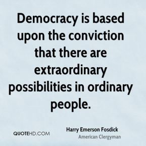 Democracy is based upon the conviction that there are extraordinary possibilities in ordinary people.