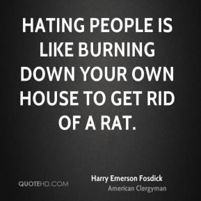 Harry Emerson Fosdick - Hating people is like burning down your own house to get rid of a rat.