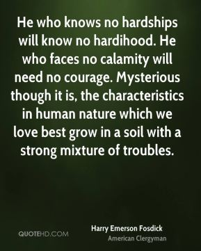 Harry Emerson Fosdick - He who knows no hardships will know no hardihood. He who faces no calamity will need no courage. Mysterious though it is, the characteristics in human nature which we love best grow in a soil with a strong mixture of troubles.