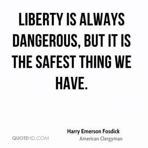 Harry Emerson Fosdick - Liberty is always dangerous, but it is the safest thing we have.