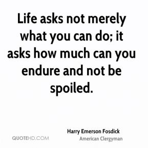 Life asks not merely what you can do; it asks how much can you endure and not be spoiled.