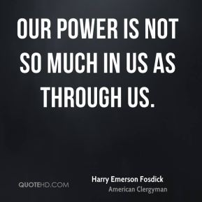 Our power is not so much in us as through us.