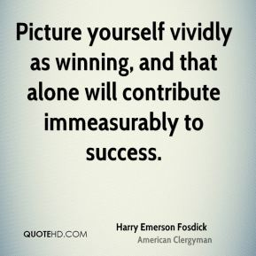 Picture yourself vividly as winning, and that alone will contribute immeasurably to success.