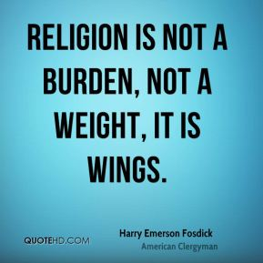 Religion is not a burden, not a weight, it is wings.