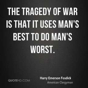 The tragedy of war is that it uses man's best to do man's worst.