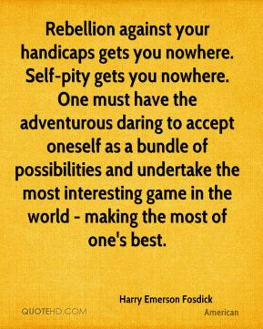 Harry Emerson Fosdick - Rebellion against your handicaps gets you nowhere. Self-pity gets you nowhere. One must have the adventurous daring to accept oneself as a bundle of possibilities and undertake the most interesting game in the world - making the most of one's best.