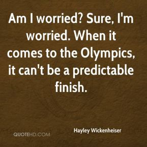 Am I worried? Sure, I'm worried. When it comes to the Olympics, it can't be a predictable finish.