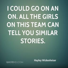 I could go on an on. All the girls on this team can tell you similar stories.