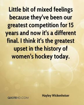 Little bit of mixed feelings because they've been our greatest competition for 15 years and now it's a different final. I think it's the greatest upset in the history of women's hockey today.