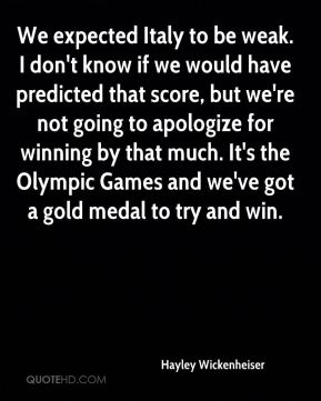 We expected Italy to be weak. I don't know if we would have predicted that score, but we're not going to apologize for winning by that much. It's the Olympic Games and we've got a gold medal to try and win.