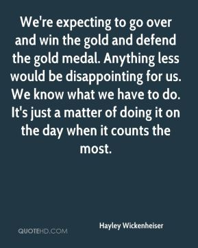 We're expecting to go over and win the gold and defend the gold medal. Anything less would be disappointing for us. We know what we have to do. It's just a matter of doing it on the day when it counts the most.