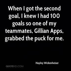 When I got the second goal, I knew I had 100 goals so one of my teammates, Gillian Apps, grabbed the puck for me.