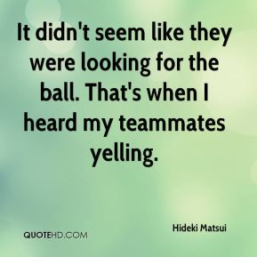 Hideki Matsui - It didn't seem like they were looking for the ball. That's when I heard my teammates yelling.