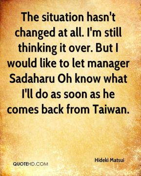 Hideki Matsui - The situation hasn't changed at all. I'm still thinking it over. But I would like to let manager Sadaharu Oh know what I'll do as soon as he comes back from Taiwan.