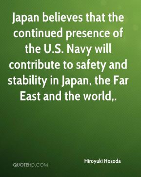 Japan believes that the continued presence of the U.S. Navy will contribute to safety and stability in Japan, the Far East and the world.