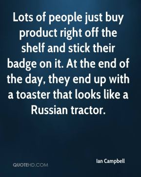 Ian Campbell - Lots of people just buy product right off the shelf and stick their badge on it. At the end of the day, they end up with a toaster that looks like a Russian tractor.