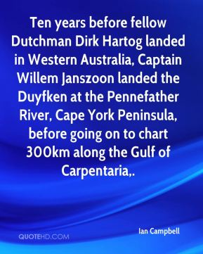 Ian Campbell - Ten years before fellow Dutchman Dirk Hartog landed in Western Australia, Captain Willem Janszoon landed the Duyfken at the Pennefather River, Cape York Peninsula, before going on to chart 300km along the Gulf of Carpentaria.