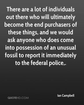 Ian Campbell - There are a lot of individuals out there who will ultimately become the end purchasers of these things, and we would ask anyone who does come into possession of an unusual fossil to report it immediately to the federal police.