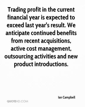 Ian Campbell - Trading profit in the current financial year is expected to exceed last year's result. We anticipate continued benefits from recent acquisitions, active cost management, outsourcing activities and new product introductions.