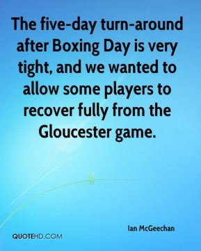 Ian McGeechan - The five-day turn-around after Boxing Day is very tight, and we wanted to allow some players to recover fully from the Gloucester game.