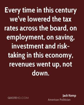 Jack Kemp - Every time in this century we've lowered the tax rates across the board, on employment, on saving, investment and risk-taking in this economy, revenues went up, not down.