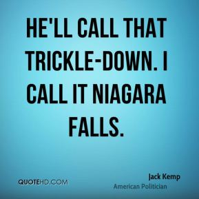 He'll call that trickle-down. I call it Niagara Falls.
