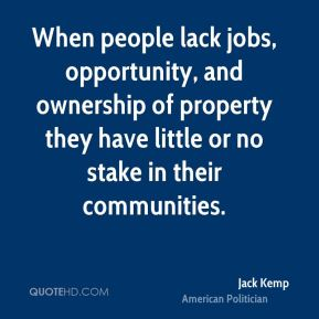 When people lack jobs, opportunity, and ownership of property they have little or no stake in their communities.
