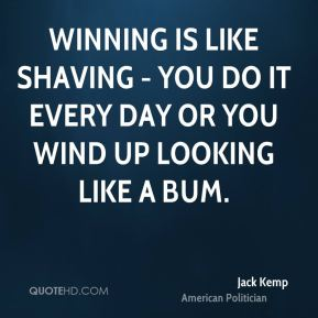 Winning is like shaving - you do it every day or you wind up looking like a bum.