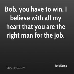 Bob, you have to win. I believe with all my heart that you are the right man for the job.