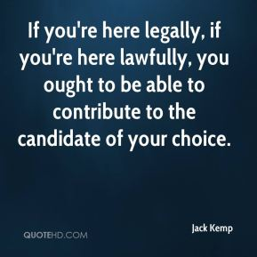 If you're here legally, if you're here lawfully, you ought to be able to contribute to the candidate of your choice.