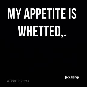 Jack Kemp - My appetite is whetted.
