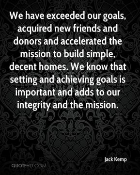 Jack Kemp - We have exceeded our goals, acquired new friends and donors and accelerated the mission to build simple, decent homes. We know that setting and achieving goals is important and adds to our integrity and the mission.