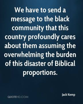 Jack Kemp - We have to send a message to the black community that this country profoundly cares about them assuming the overwhelming the burden of this disaster of Biblical proportions.