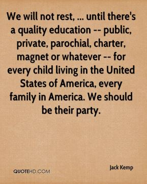 We will not rest, ... until there's a quality education -- public, private, parochial, charter, magnet or whatever -- for every child living in the United States of America, every family in America. We should be their party.
