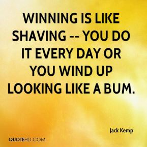 Jack Kemp - Winning is like shaving -- you do it every day or you wind up looking like a bum.
