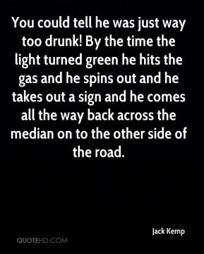 You could tell he was just way too drunk! By the time the light turned green he hits the gas and he spins out and he takes out a sign and he comes all the way back across the median on to the other side of the road.