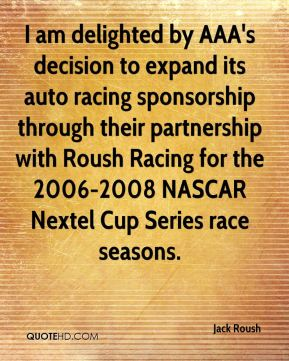 Jack Roush - I am delighted by AAA's decision to expand its auto racing sponsorship through their partnership with Roush Racing for the 2006-2008 NASCAR Nextel Cup Series race seasons.