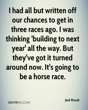 Jack Roush - I had all but written off our chances to get in three races ago. I was thinking 'building to next year' all the way. But they've got it turned around now. It's going to be a horse race.