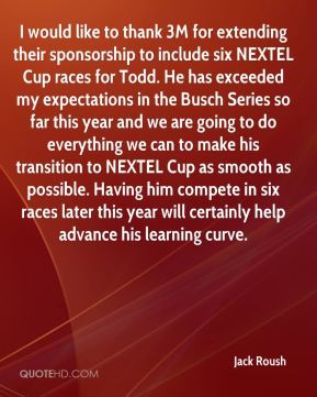Jack Roush - I would like to thank 3M for extending their sponsorship to include six NEXTEL Cup races for Todd. He has exceeded my expectations in the Busch Series so far this year and we are going to do everything we can to make his transition to NEXTEL Cup as smooth as possible. Having him compete in six races later this year will certainly help advance his learning curve.
