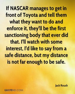 Jack Roush - If NASCAR manages to get in front of Toyota and tell them what they want to do and enforce it, they'll be the first sanctioning body that ever did that. I'll watch with some interest, I'd like to say from a safe distance, but my distance is not far enough to be safe.