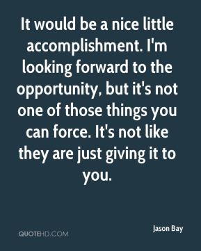 Jason Bay  - It would be a nice little accomplishment. I'm looking forward to the opportunity, but it's not one of those things you can force. It's not like they are just giving it to you.