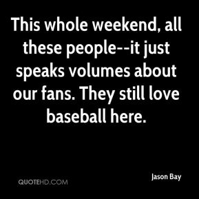 Jason Bay  - This whole weekend, all these people--it just speaks volumes about our fans. They still love baseball here.