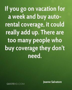 Jeanne Salvatore  - If you go on vacation for a week and buy auto-rental coverage, it could really add up. There are too many people who buy coverage they don't need.