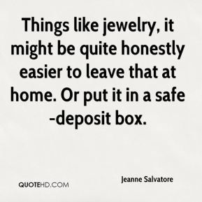 Jeanne Salvatore  - Things like jewelry, it might be quite honestly easier to leave that at home. Or put it in a safe-deposit box.