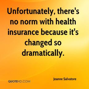 Jeanne Salvatore  - Unfortunately, there's no norm with health insurance because it's changed so dramatically.