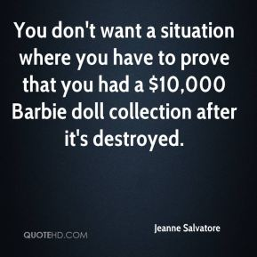 You don't want a situation where you have to prove that you had a $10,000 Barbie doll collection after it's destroyed.
