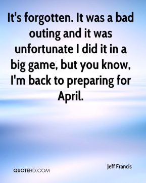 Jeff Francis  - It's forgotten. It was a bad outing and it was unfortunate I did it in a big game, but you know, I'm back to preparing for April.