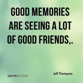 Jeff Thompson  - Good memories are seeing a lot of good friends.