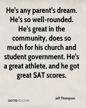 Jeff Thompson  - He's any parent's dream. He's so well-rounded. He's great in the community, does so much for his church and student government. He's a great athlete, and he got great SAT scores.