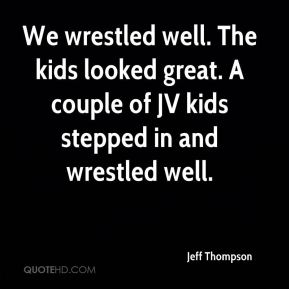 Jeff Thompson  - We wrestled well. The kids looked great. A couple of JV kids stepped in and wrestled well.